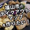 【飲食店の皆様へ】福山市のテイクアウトできるお店のWEBマップを作りたい!~情報をいただけたら随時更新します