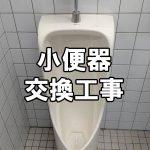 【トイレ】小便器交換工事~工場の男性用トイレの小便器を交換