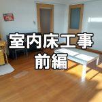 【床工事】室内フローリング貼り工事(前編)~リビング、和室、玄関、廊下