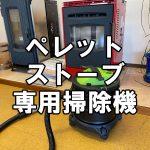 【ペレットストーブ】おすすめの専用掃除機~灰や燃え残った木質ペレットを一気に吸い込める
