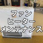 【ファンヒーター】無料レンタル終了!~来シーズンに向けてメンテナンス